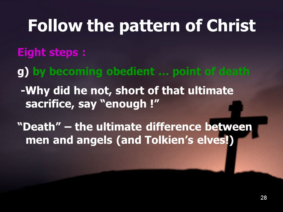 28 Follow the pattern of Christ Eight steps : g) by becoming obedient … point of death -Why did he not, short of that ultimate sacrifice, say enough ! Death – the ultimate difference between men and angels (and Tolkien's elves!)