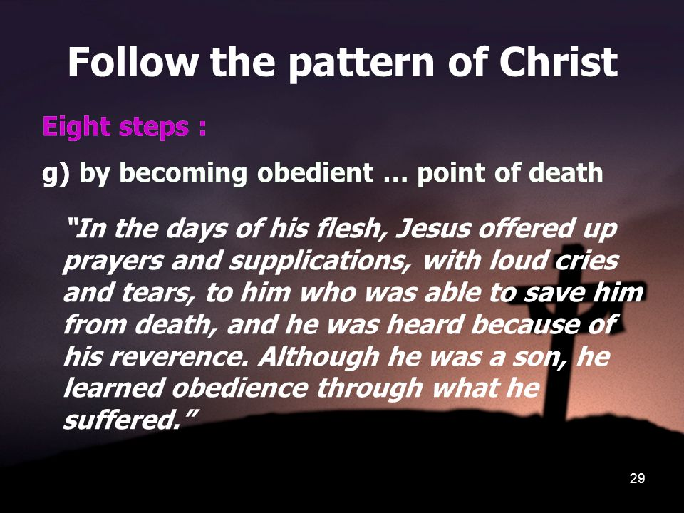 29 Follow the pattern of Christ Eight steps : g) by becoming obedient … point of death In the days of his flesh, Jesus offered up prayers and supplications, with loud cries and tears, to him who was able to save him from death, and he was heard because of his reverence.