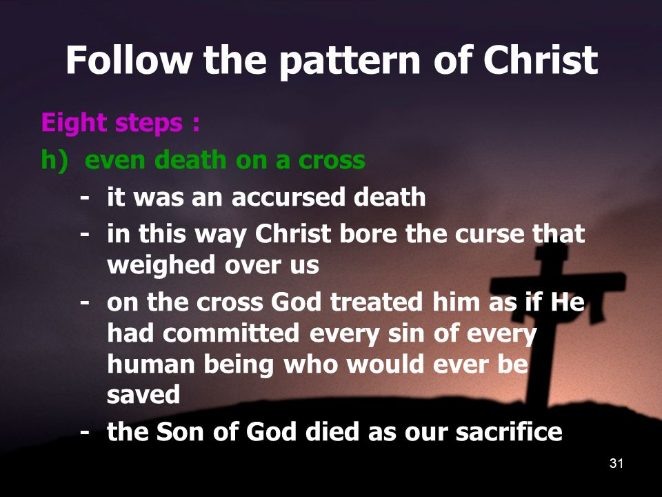 31 Follow the pattern of Christ Eight steps : h)even death on a cross - it was an accursed death - in this way Christ bore the curse that weighed over us - on the cross God treated him as if He had committed every sin of every human being who would ever be saved - the Son of God died as our sacrifice