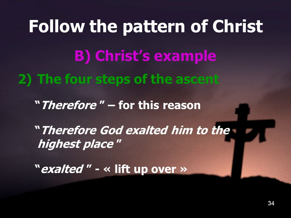 34 Follow the pattern of Christ B) Christ's example 2)The four steps of the ascent Therefore – for this reason Therefore God exalted him to the highest place exalted - « lift up over »