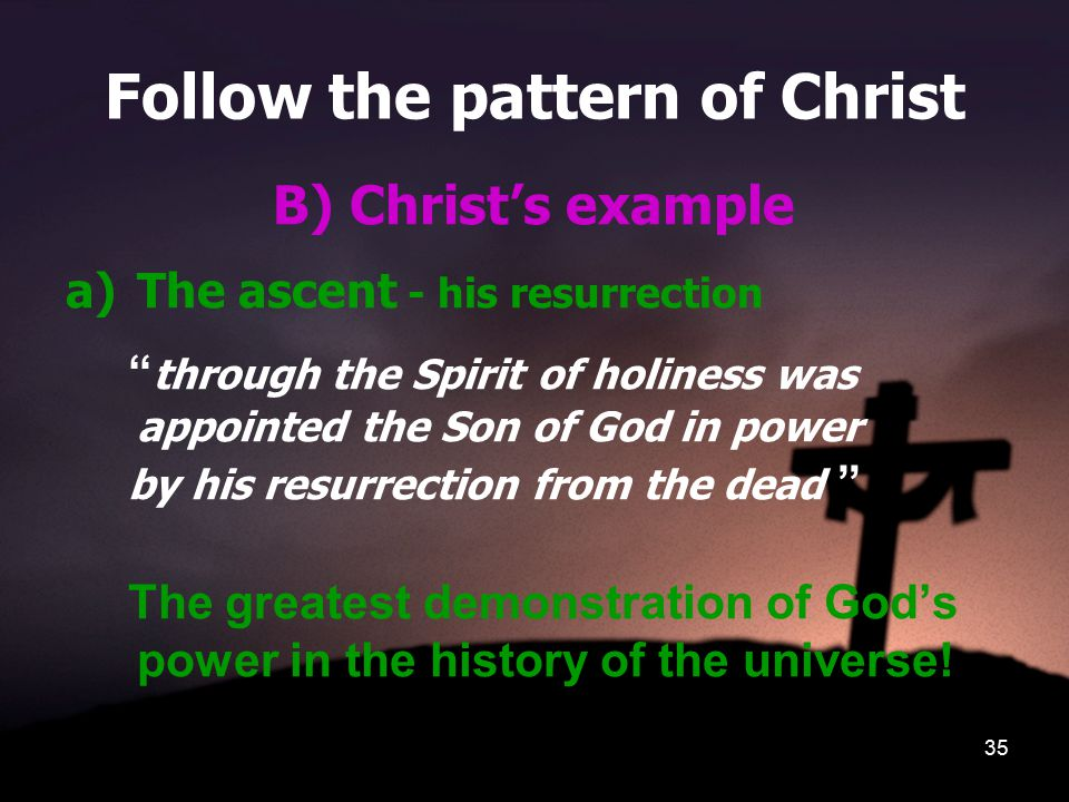35 Follow the pattern of Christ B) Christ's example a)The ascent - his resurrection through the Spirit of holiness was appointed the Son of God in power by his resurrection from the dead The greatest demonstration of God's power in the history of the universe!