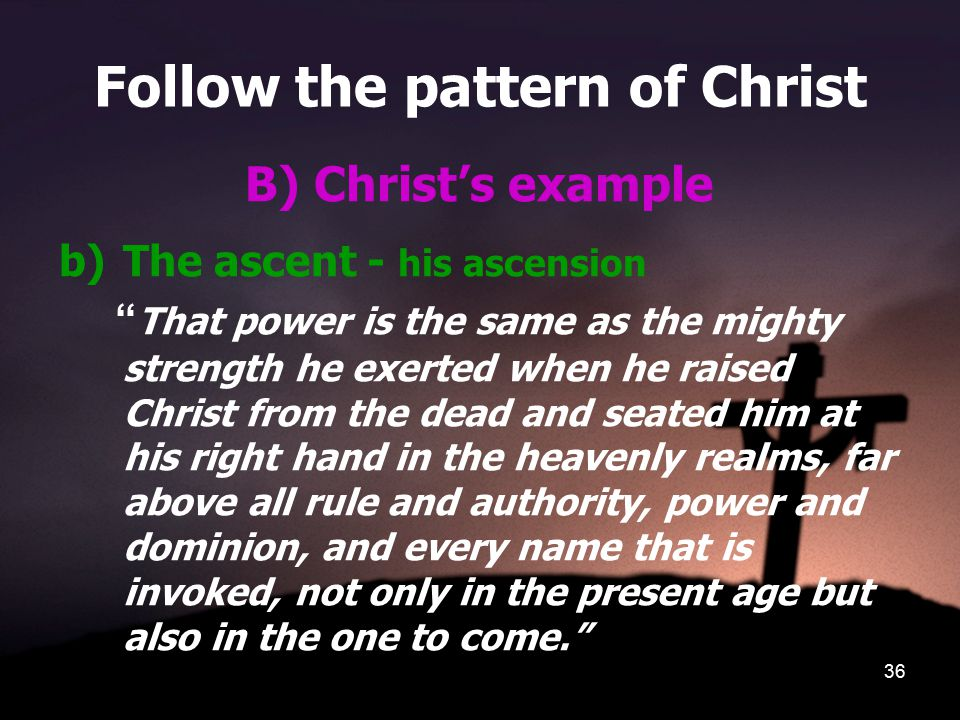 36 Follow the pattern of Christ B) Christ's example b)The ascent - his ascension That power is the same as the mighty strength he exerted when he raised Christ from the dead and seated him at his right hand in the heavenly realms, far above all rule and authority, power and dominion, and every name that is invoked, not only in the present age but also in the one to come.