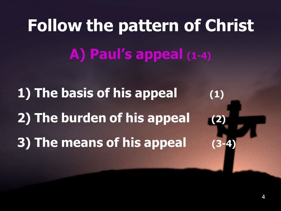 4 Follow the pattern of Christ A) Paul's appeal (1-4) 1) The basis of his appeal (1) 2) The burden of his appeal (2) 3) The means of his appeal (3-4)