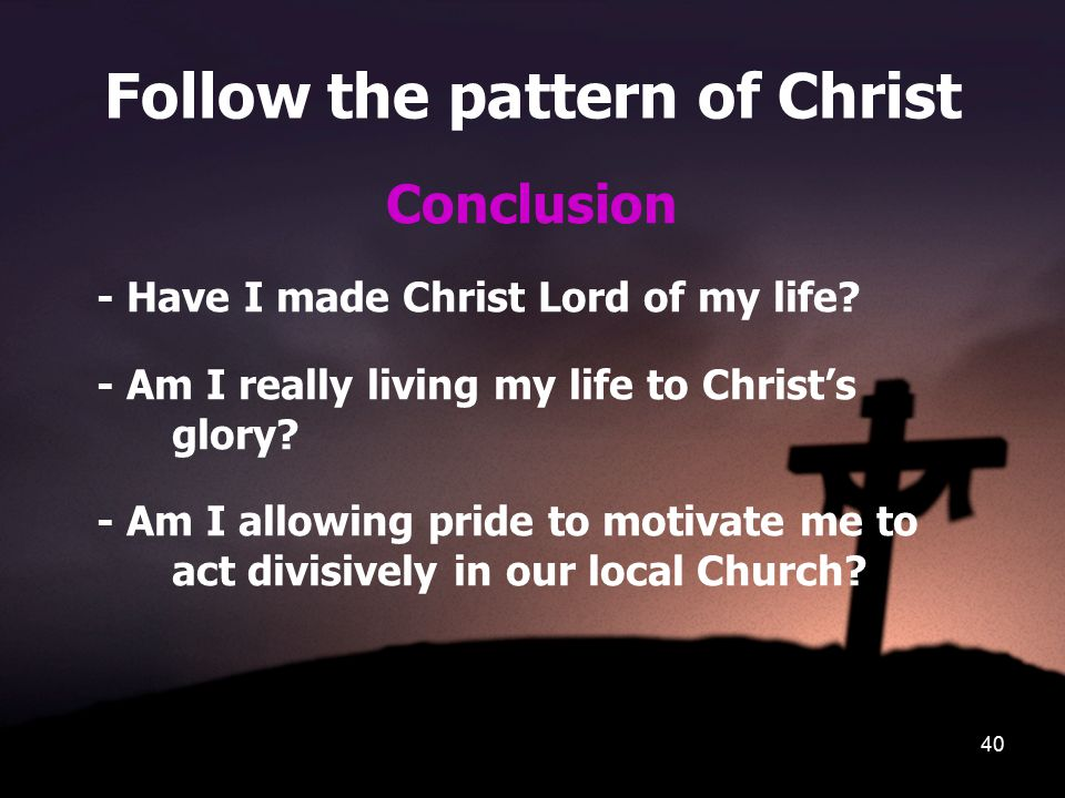 40 Follow the pattern of Christ Conclusion - Have I made Christ Lord of my life? - Am I really living my life to Christ's glory? - Am I allowing pride