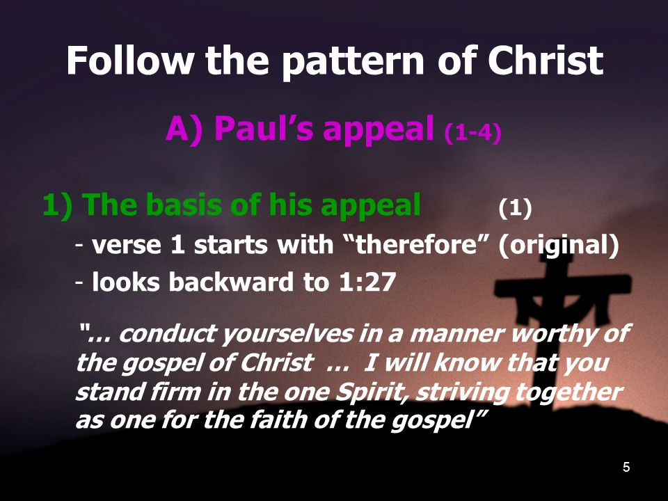 5 Follow the pattern of Christ A) Paul's appeal (1-4) 1) The basis of his appeal (1) - verse 1 starts with therefore (original) - looks backward to 1:27 … conduct yourselves in a manner worthy of the gospel of Christ … I will know that you stand firm in the one Spirit, striving together as one for the faith of the gospel