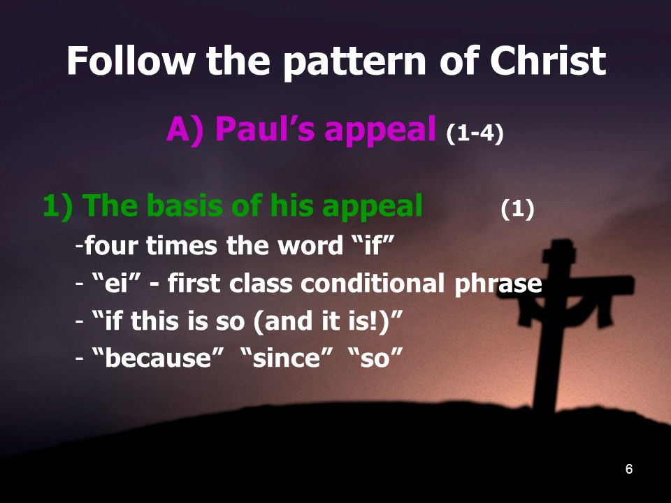"""6 Follow the pattern of Christ A) Paul's appeal (1-4) 1) The basis of his appeal (1) -four times the word """"if"""" - """"ei"""" - first class conditional phrase"""