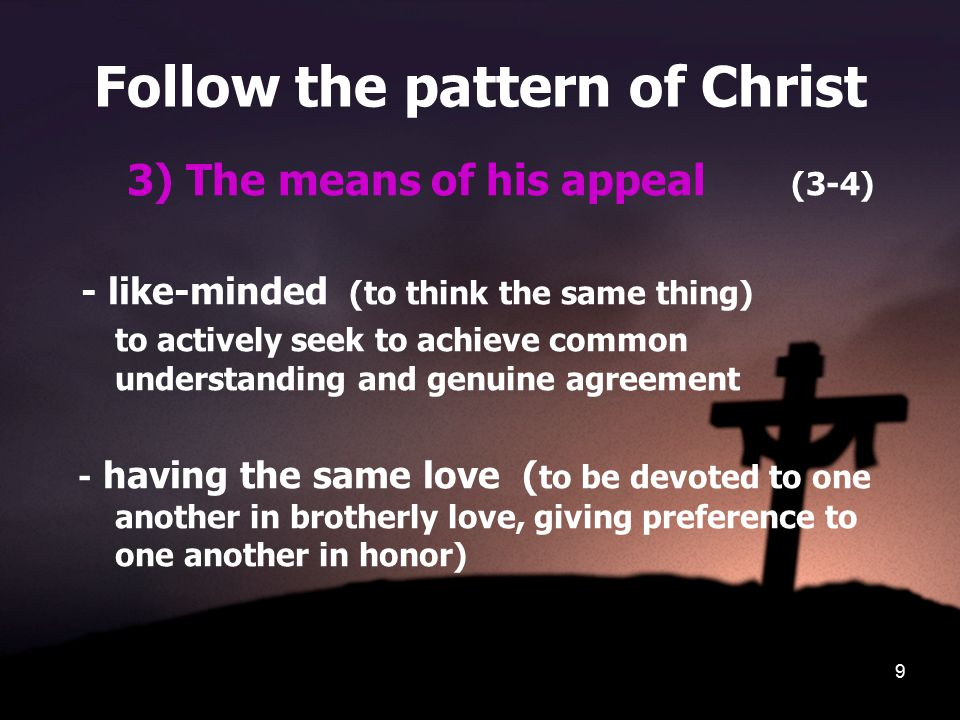 9 Follow the pattern of Christ 3) The means of his appeal (3-4) - like-minded (to think the same thing) to actively seek to achieve common understanding and genuine agreement - having the same love ( to be devoted to one another in brotherly love, giving preference to one another in honor)