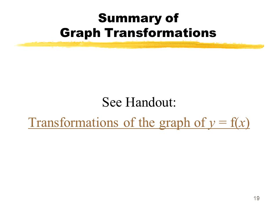 19 Summary of Graph Transformations See Handout: Transformations of the graph of y = f(x)