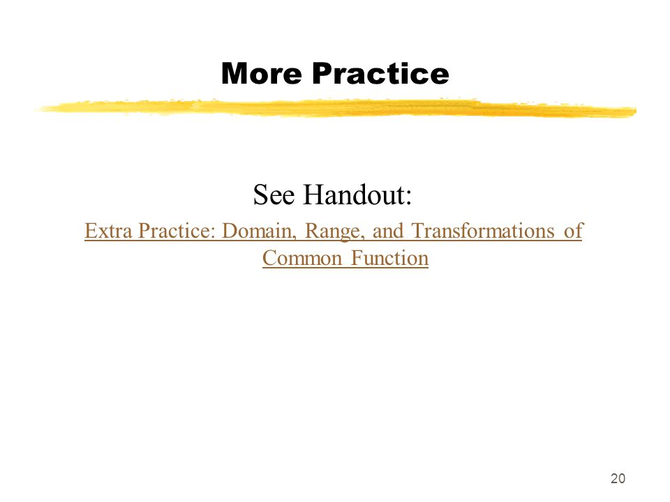 20 More Practice See Handout: Extra Practice: Domain, Range, and Transformations of Common Function