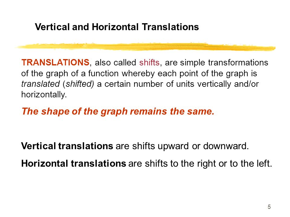 5 Vertical and Horizontal Translations TRANSLATIONS, also called shifts, are simple transformations of the graph of a function whereby each point of the graph is translated (shifted) a certain number of units vertically and/or horizontally.