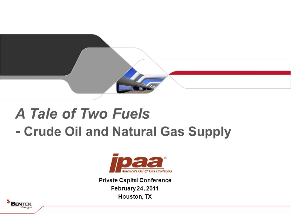 Private Capital Conference February 24, 2011 Houston, TX A Tale of Two Fuels - Crude Oil and Natural Gas Supply