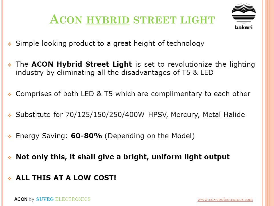 A CON HYBRID STREET LIGHT  Simple looking product to a great height of technology  The ACON Hybrid Street Light is set to revolutionize the lighting industry by eliminating all the disadvantages of T5 & LED  Comprises of both LED & T5 which are complimentary to each other  Substitute for 70/125/150/250/400W HPSV, Mercury, Metal Halide  Energy Saving: 60-80% (Depending on the Model)  Not only this, it shall give a bright, uniform light output  ALL THIS AT A LOW COST.