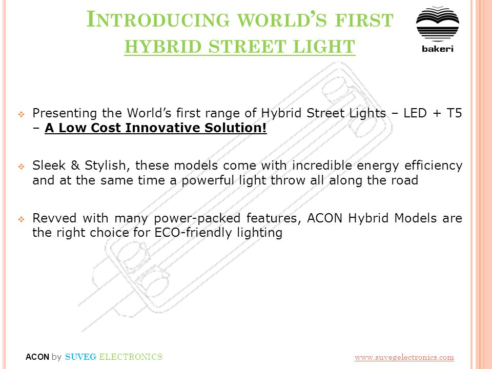 I NTRODUCING WORLD ' S FIRST HYBRID STREET LIGHT  Presenting the World's first range of Hybrid Street Lights – LED + T5 – A Low Cost Innovative Solution.