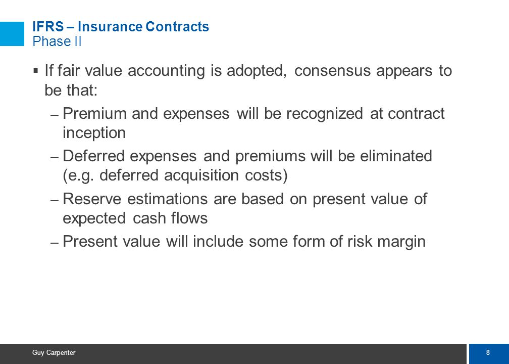 8 Guy Carpenter  If fair value accounting is adopted, consensus appears to be that: – Premium and expenses will be recognized at contract inception – Deferred expenses and premiums will be eliminated (e.g.
