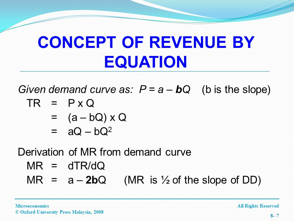 All Rights ReservedMicroeconomics © Oxford University Press Malaysia, 2008 8– 18 MR, MC Quantity MC MR P* Q* AR=P MARGINAL REVENUE USING MARGINAL COST APPROACH (CON'T) Case II: Imperfect Market Using Graph: MR curve under imperfect market is downward sloping as the output increases.