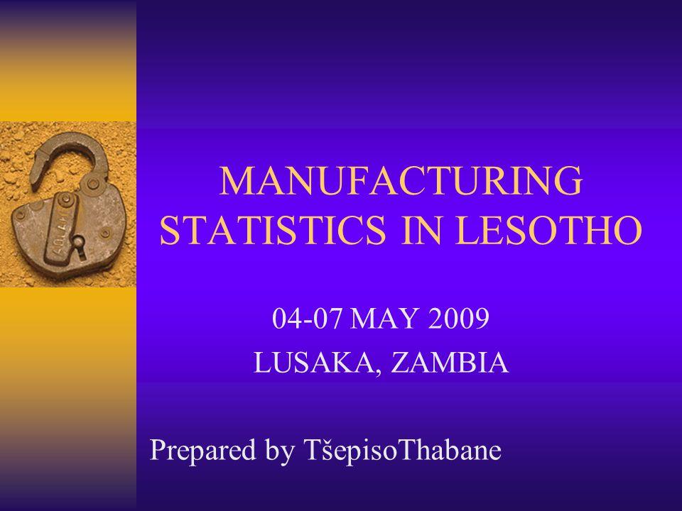 MANUFACTURING STATISTICS IN LESOTHO 04-07 MAY 2009 LUSAKA, ZAMBIA Prepared by TšepisoThabane