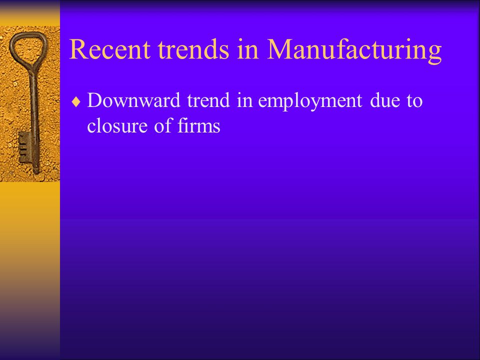 Recent trends in Manufacturing  Downward trend in employment due to closure of firms