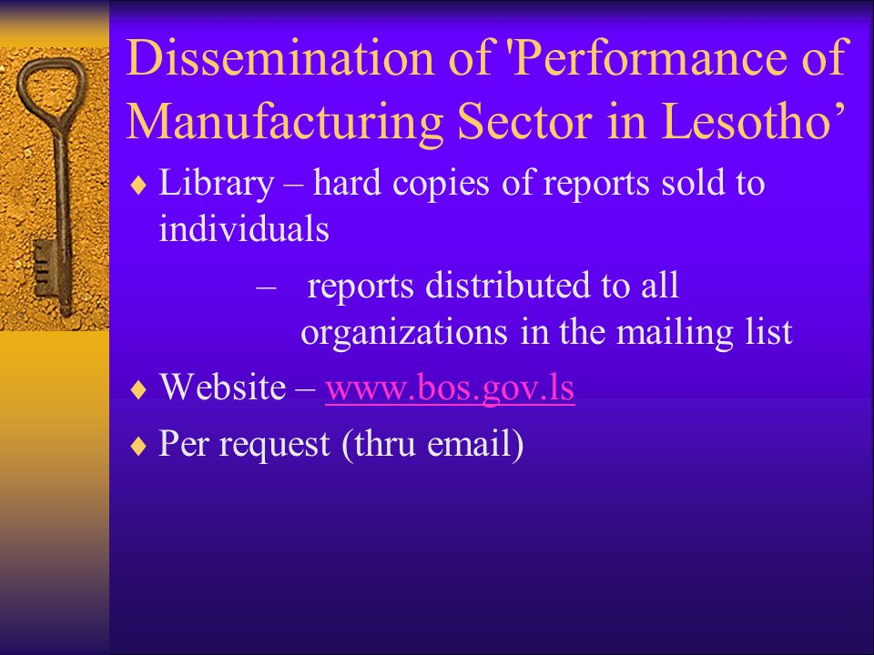 Dissemination of Performance of Manufacturing Sector in Lesotho'  Library – hard copies of reports sold to individuals – reports distributed to all organizations in the mailing list  Website – www.bos.gov.lswww.bos.gov.ls  Per request (thru email)
