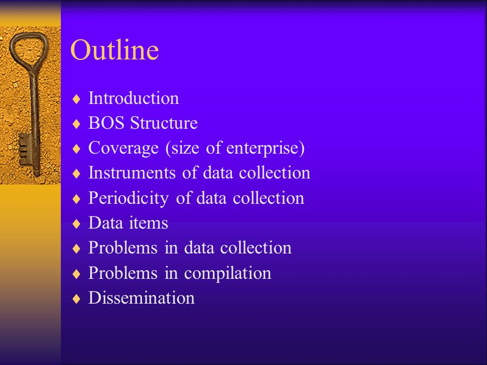 Outline  Introduction  BOS Structure  Coverage (size of enterprise)  Instruments of data collection  Periodicity of data collection  Data items  Problems in data collection  Problems in compilation  Dissemination