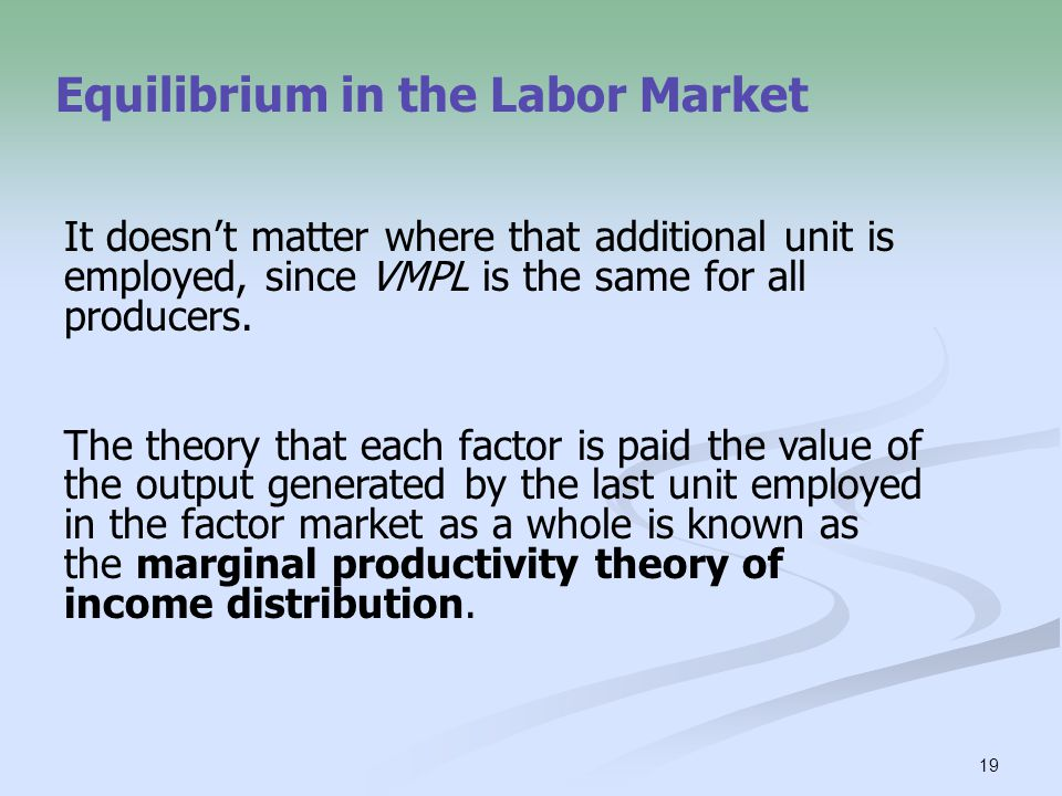 19 Equilibrium in the Labor Market It doesn't matter where that additional unit is employed, since VMPL is the same for all producers. The theory that