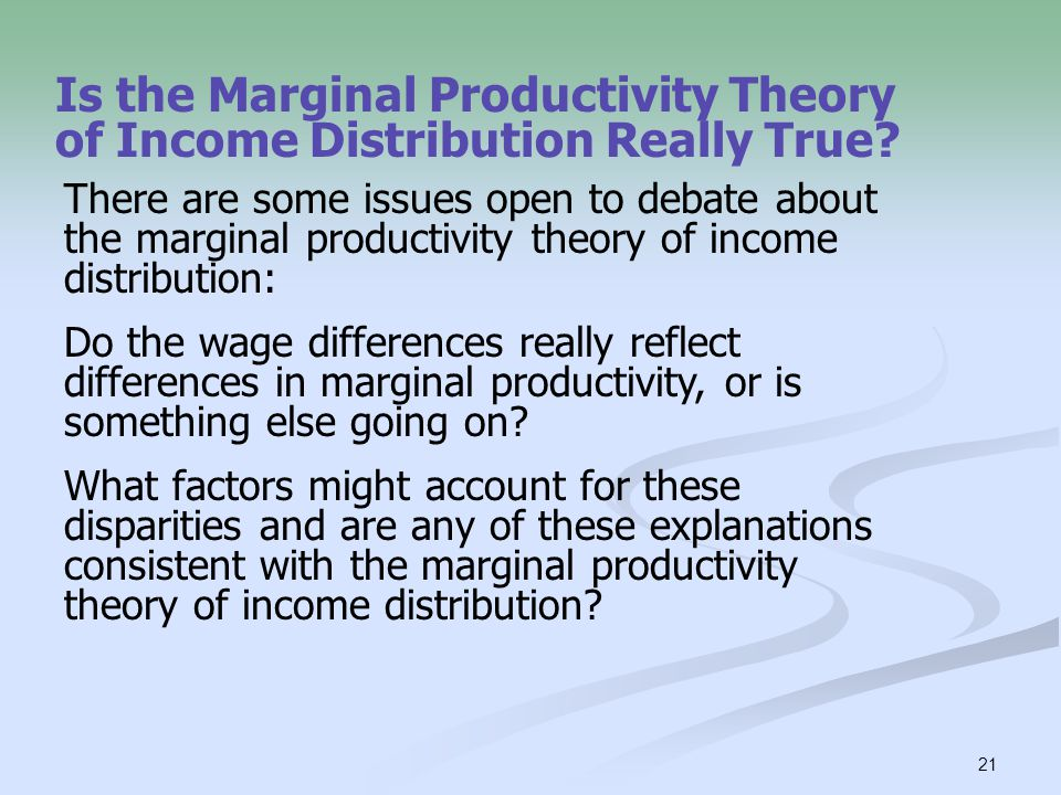 21 Is the Marginal Productivity Theory of Income Distribution Really True? There are some issues open to debate about the marginal productivity theory