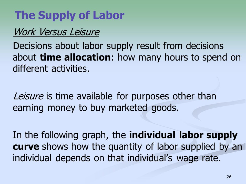 26 The Supply of Labor Work Versus Leisure Decisions about labor supply result from decisions about time allocation: how many hours to spend on differ