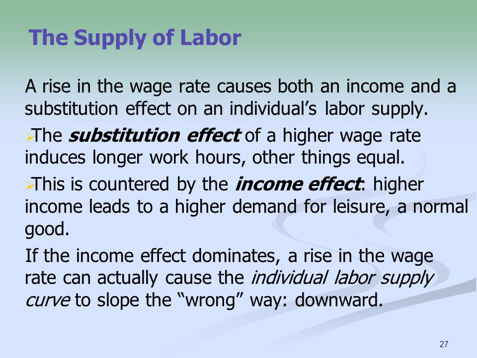 27 The Supply of Labor A rise in the wage rate causes both an income and a substitution effect on an individual's labor supply.   The substitution e