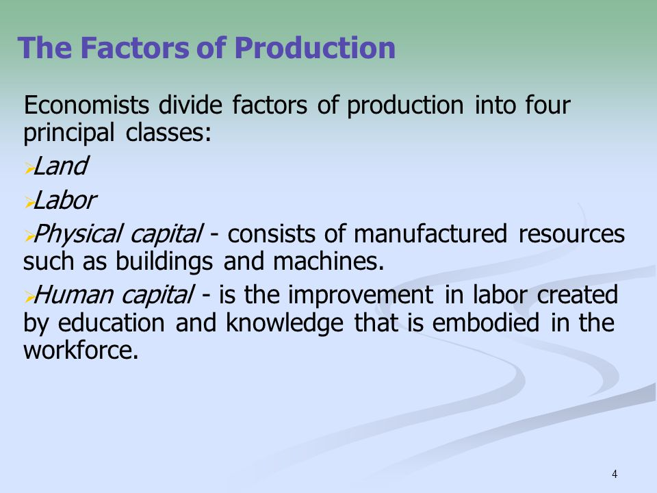 4 Economists divide factors of production into four principal classes:   Land   Labor   Physical capital - consists of manufactured resources su