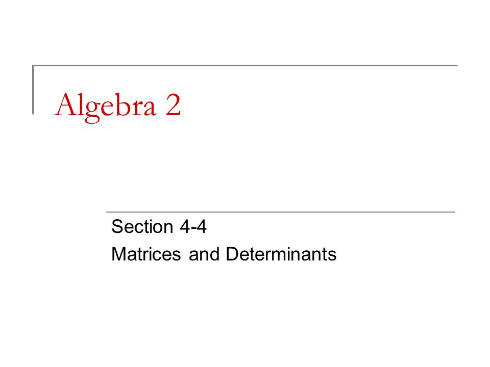 Algebra 2 Section 4-4 Matrices and Determinants