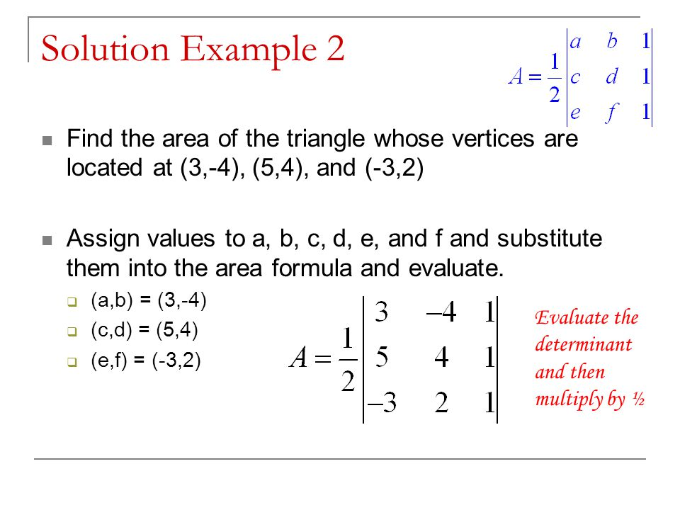 Solution Example 2 Find the area of the triangle whose vertices are located at (3,-4), (5,4), and (-3,2) Assign values to a, b, c, d, e, and f and substitute them into the area formula and evaluate.