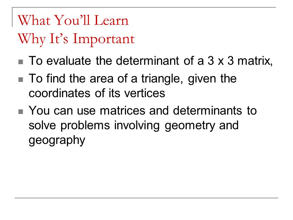 What You'll Learn Why It's Important To evaluate the determinant of a 3 x 3 matrix, To find the area of a triangle, given the coordinates of its vertices You can use matrices and determinants to solve problems involving geometry and geography