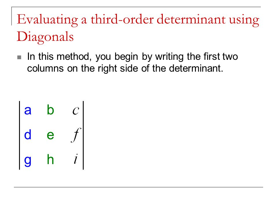 Evaluating a third-order determinant using Diagonals In this method, you begin by writing the first two columns on the right side of the determinant.