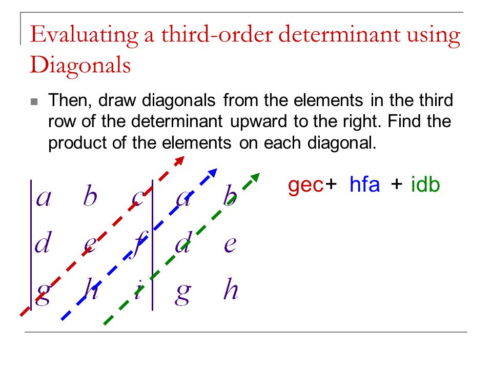 Evaluating a third-order determinant using Diagonals To find the value of the determinant, add the products of the first set of diagonals and then subtract the sum of the products of the second set of diagonals.