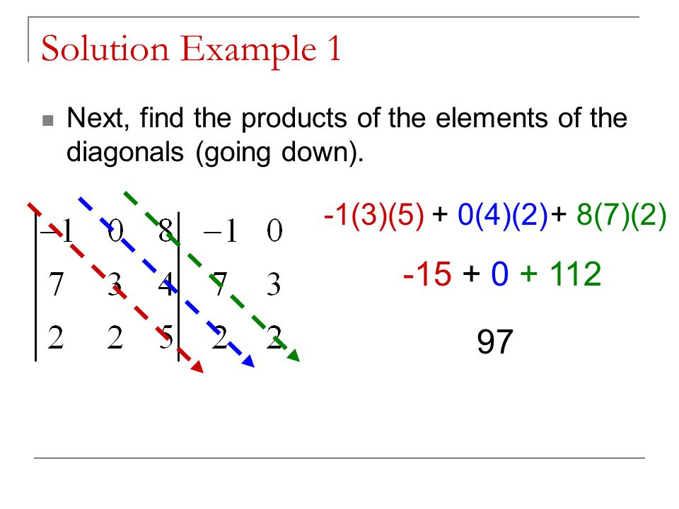 Solution Example 1 Next, find the products of the elements of the diagonals (going up).