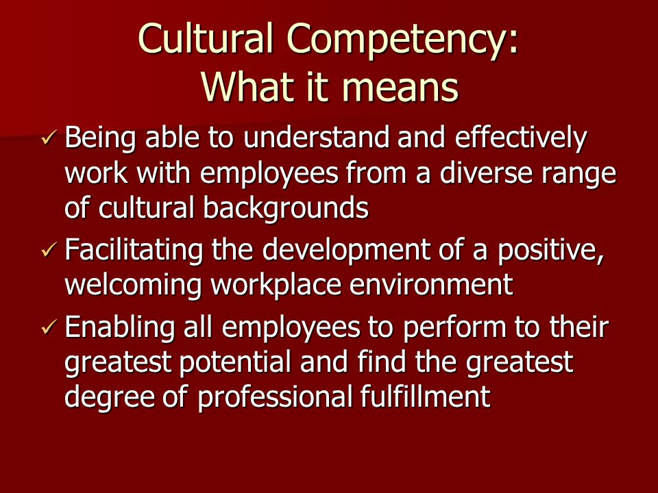 Cultural Competency: What it means Being able to understand and effectively work with employees from a diverse range of cultural backgrounds Being able to understand and effectively work with employees from a diverse range of cultural backgrounds Facilitating the development of a positive, welcoming workplace environment Facilitating the development of a positive, welcoming workplace environment Enabling all employees to perform to their greatest potential and find the greatest degree of professional fulfillment Enabling all employees to perform to their greatest potential and find the greatest degree of professional fulfillment