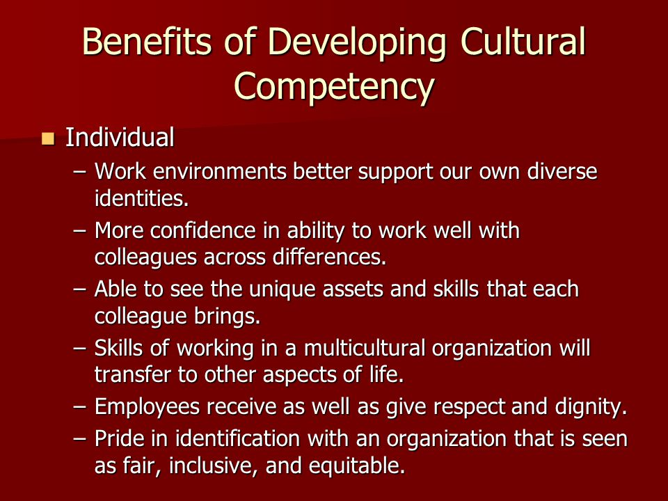 Benefits of Developing Cultural Competency Individual Individual –Work environments better support our own diverse identities.