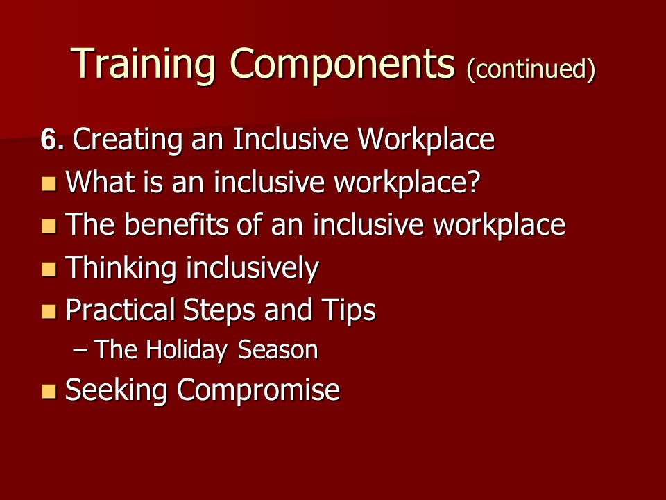 Training Components (continued) 6. Creating an Inclusive Workplace What is an inclusive workplace.