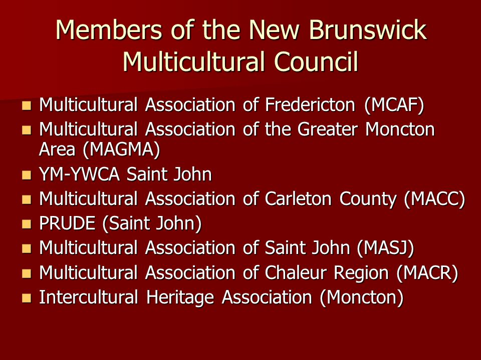 Members of the New Brunswick Multicultural Council Multicultural Association of Fredericton (MCAF) Multicultural Association of Fredericton (MCAF) Multicultural Association of the Greater Moncton Area (MAGMA) Multicultural Association of the Greater Moncton Area (MAGMA) YM-YWCA Saint John YM-YWCA Saint John Multicultural Association of Carleton County (MACC) Multicultural Association of Carleton County (MACC) PRUDE (Saint John) PRUDE (Saint John) Multicultural Association of Saint John (MASJ) Multicultural Association of Saint John (MASJ) Multicultural Association of Chaleur Region (MACR) Multicultural Association of Chaleur Region (MACR) Intercultural Heritage Association (Moncton) Intercultural Heritage Association (Moncton)