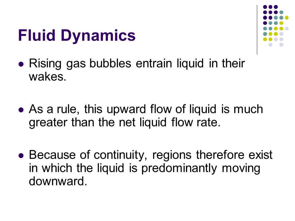 Fluid Dynamics Rising gas bubbles entrain liquid in their wakes. As a rule, this upward flow of liquid is much greater than the net liquid flow rate.
