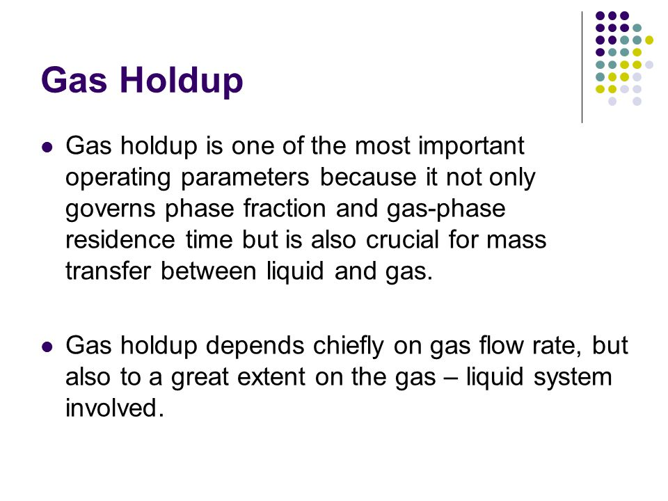 Gas Holdup Gas holdup is one of the most important operating parameters because it not only governs phase fraction and gas-phase residence time but is