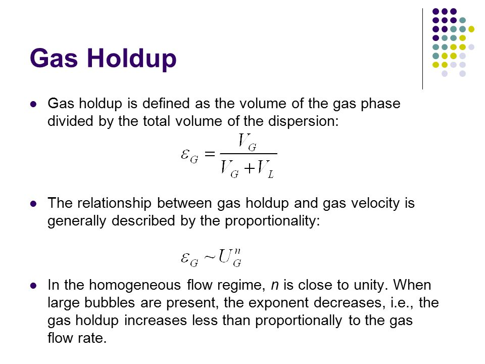 Gas Holdup Gas holdup is defined as the volume of the gas phase divided by the total volume of the dispersion: The relationship between gas holdup and