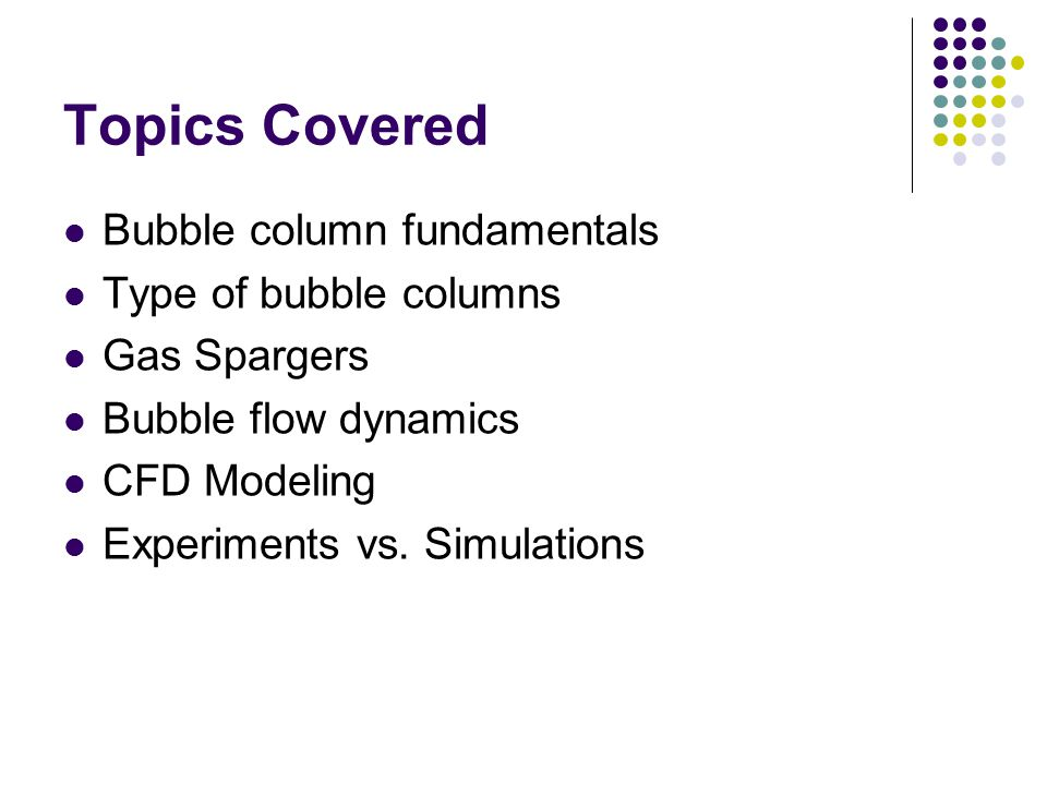 Topics Covered Bubble column fundamentals Type of bubble columns Gas Spargers Bubble flow dynamics CFD Modeling Experiments vs. Simulations