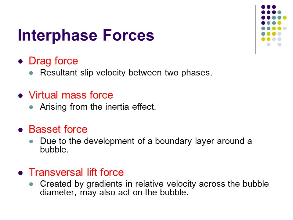 Interphase Forces Drag force Resultant slip velocity between two phases. Virtual mass force Arising from the inertia effect. Basset force Due to the d