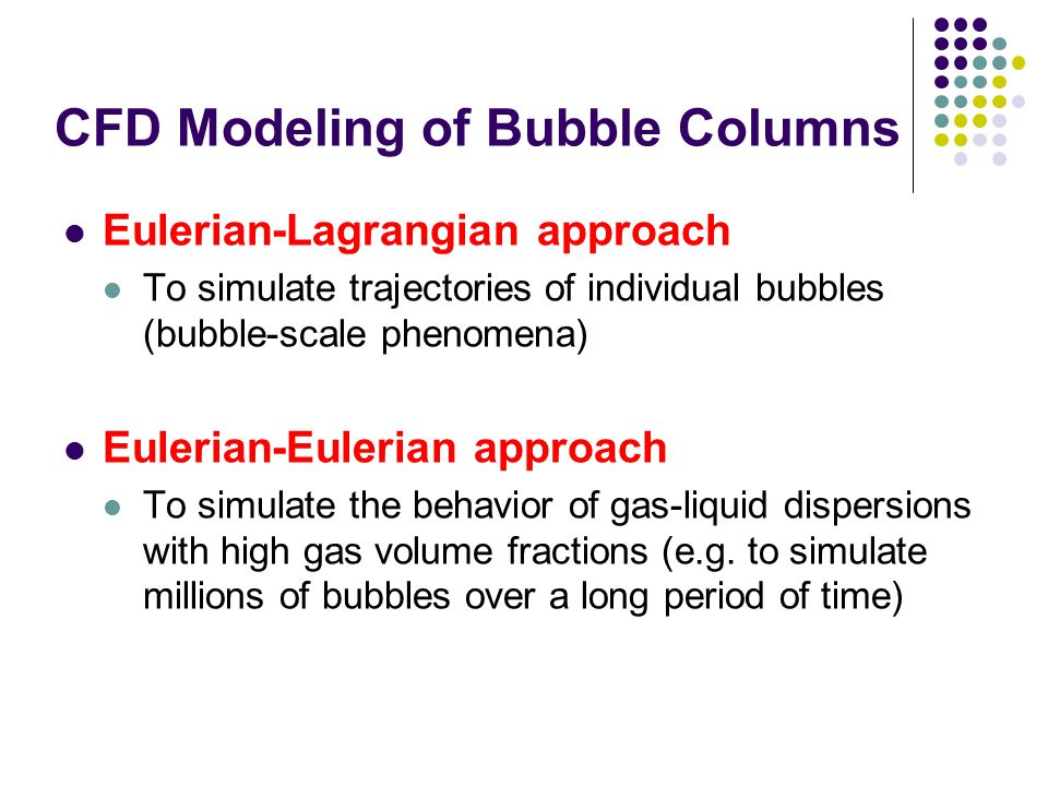CFD Modeling of Bubble Columns Eulerian-Lagrangian approach To simulate trajectories of individual bubbles (bubble-scale phenomena) Eulerian-Eulerian