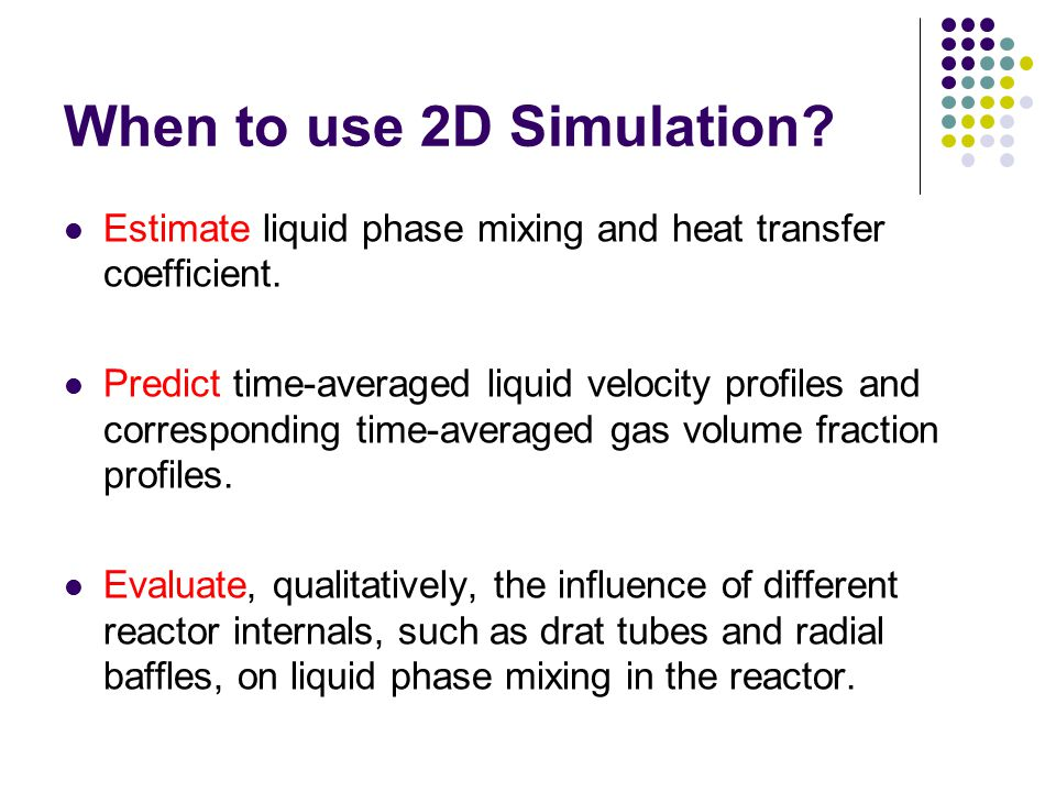 When to use 2D Simulation? Estimate liquid phase mixing and heat transfer coefficient. Predict time-averaged liquid velocity profiles and correspondin