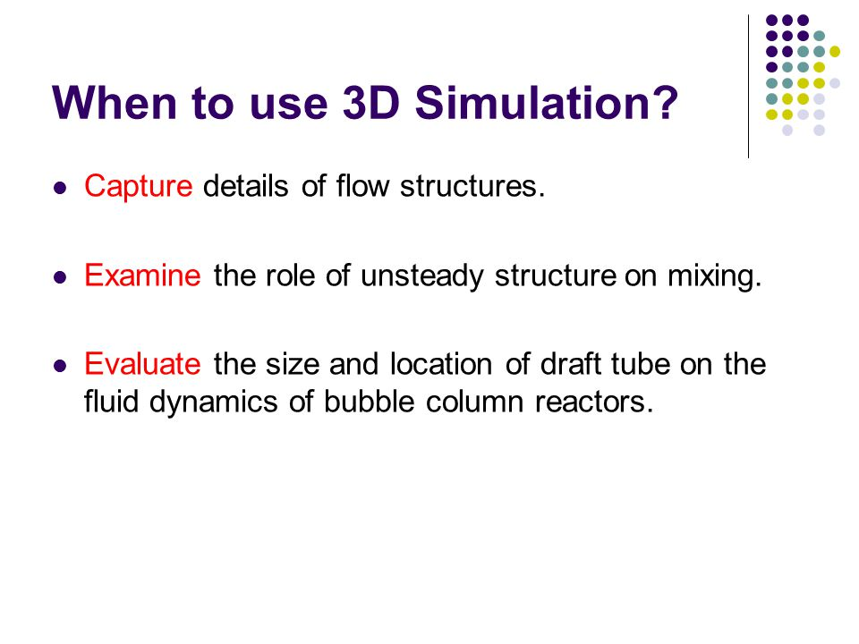 When to use 3D Simulation? Capture details of flow structures. Examine the role of unsteady structure on mixing. Evaluate the size and location of dra