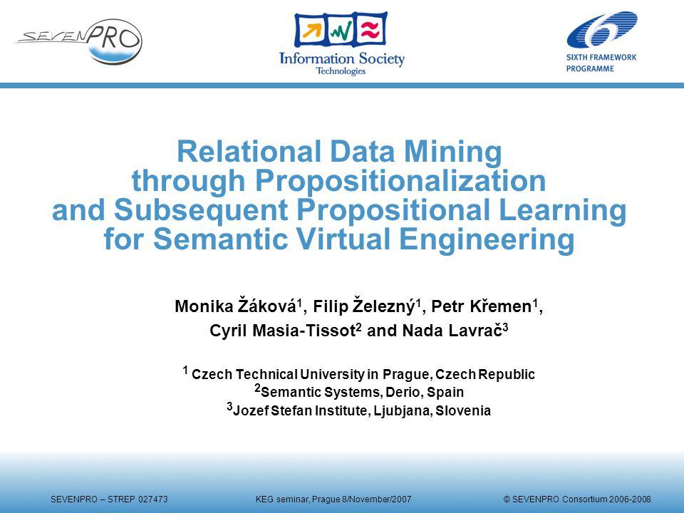 SEVENPRO – STREP 027473 KEG seminar, Prague 8/November/2007 © SEVENPRO Consortium 2006-2008 Relational Data Mining through Propositionalization and Su
