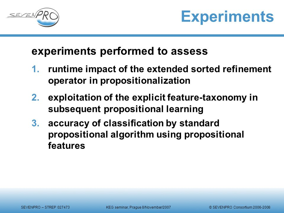 SEVENPRO – STREP 027473 KEG seminar, Prague 8/November/2007 © SEVENPRO Consortium 2006-2008 Experiments experiments performed to assess 1.runtime impact of the extended sorted refinement operator in propositionalization 2.exploitation of the explicit feature-taxonomy in subsequent propositional learning 3.accuracy of classification by standard propositional algorithm using propositional features