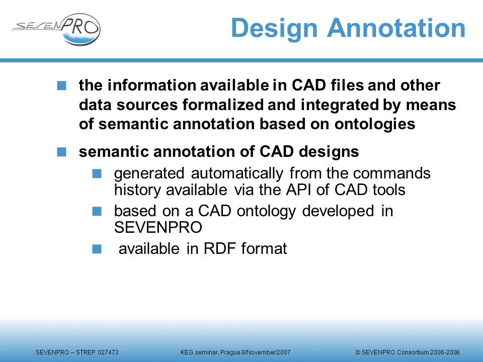 SEVENPRO – STREP 027473 KEG seminar, Prague 8/November/2007 © SEVENPRO Consortium 2006-2008 Design Annotation  the information available in CAD files and other data sources formalized and integrated by means of semantic annotation based on ontologies  semantic annotation of CAD designs  generated automatically from the commands history available via the API of CAD tools  based on a CAD ontology developed in SEVENPRO  available in RDF format