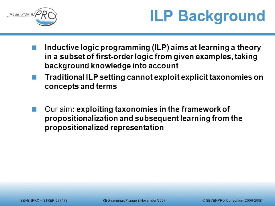 SEVENPRO – STREP 027473 KEG seminar, Prague 8/November/2007 © SEVENPRO Consortium 2006-2008 ILP Background  Inductive logic programming (ILP) aims at